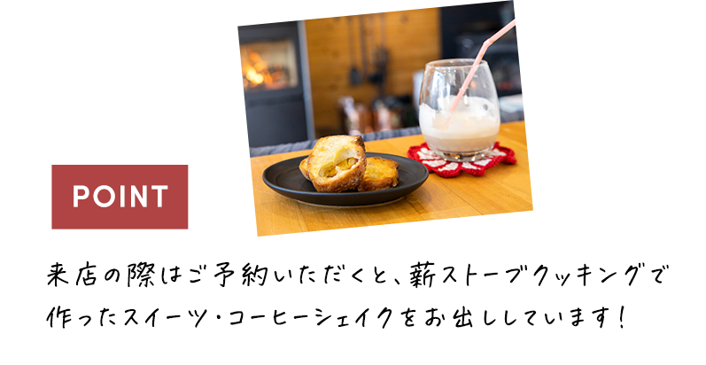 来店の際はご予約いただくと、薪ストーブクッキングで作ったスイーツ・コーヒーシェイクをお出ししています!